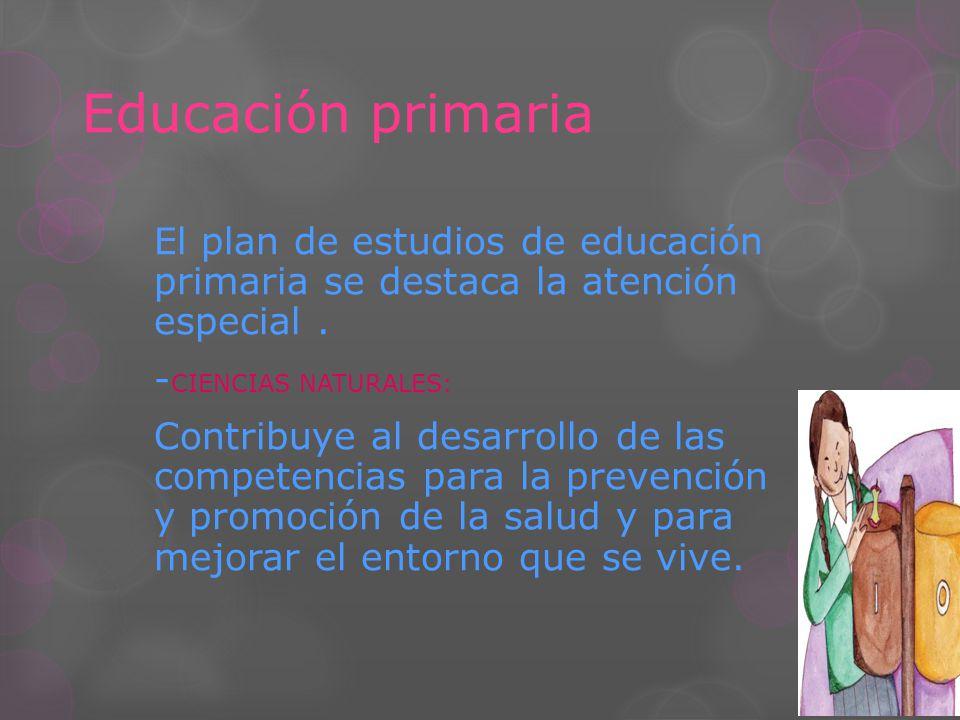Educación primaria El plan de estudios de educación primaria se destaca la atención especial. - CIENCIAS NATURALES: Contribuye al desarrollo de las co