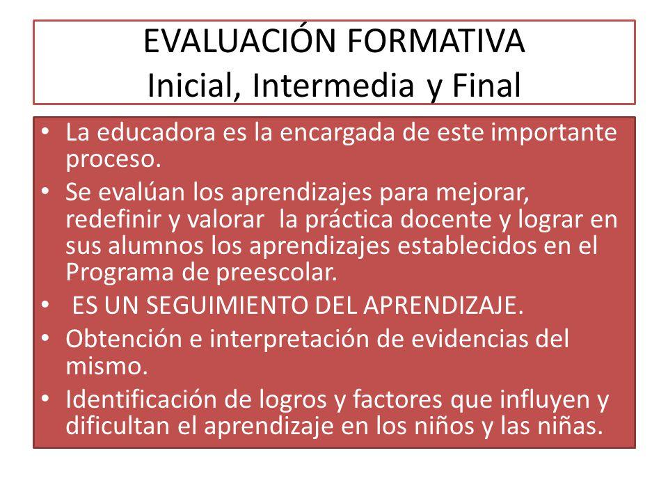 EVALUACIÓN FORMATIVA Inicial, Intermedia y Final La educadora es la encargada de este importante proceso. Se evalúan los aprendizajes para mejorar, re