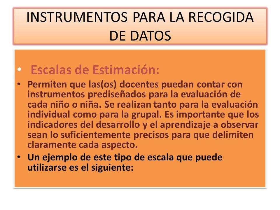 INSTRUMENTOS PARA LA RECOGIDA DE DATOS Escalas de Estimación: Permiten que las(os) docentes puedan contar con instrumentos prediseñados para la evalua