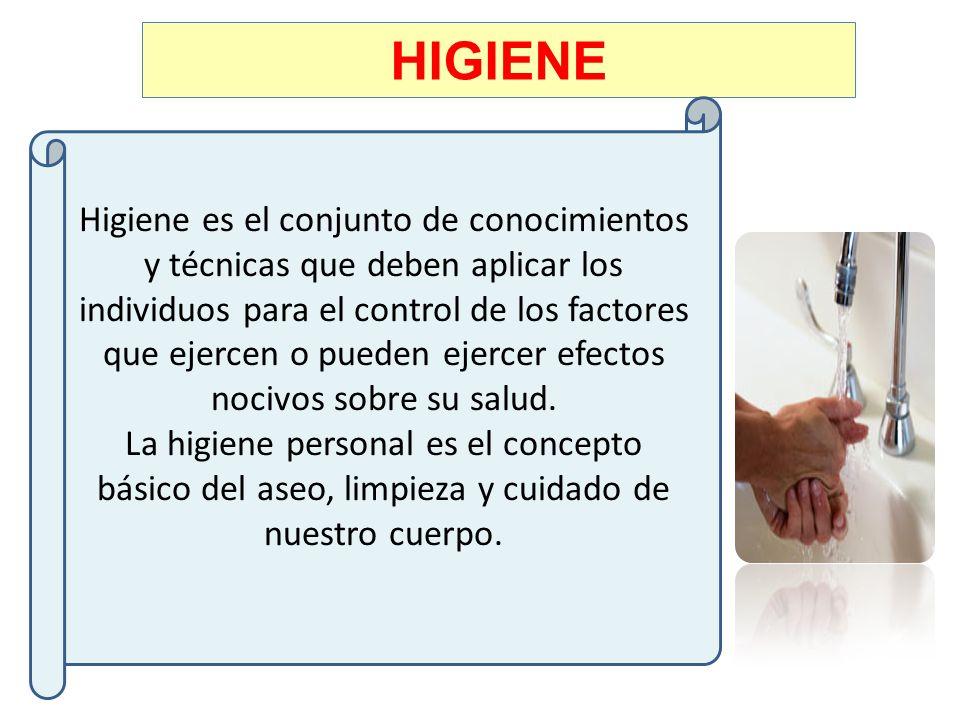HIGIENE Higiene es el conjunto de conocimientos y técnicas que deben aplicar los individuos para el control de los factores que ejercen o pueden ejerc