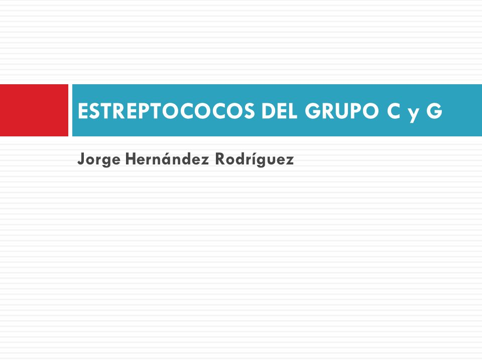 Jorge Hernández Rodríguez ESTREPTOCOCOS DEL GRUPO C y G