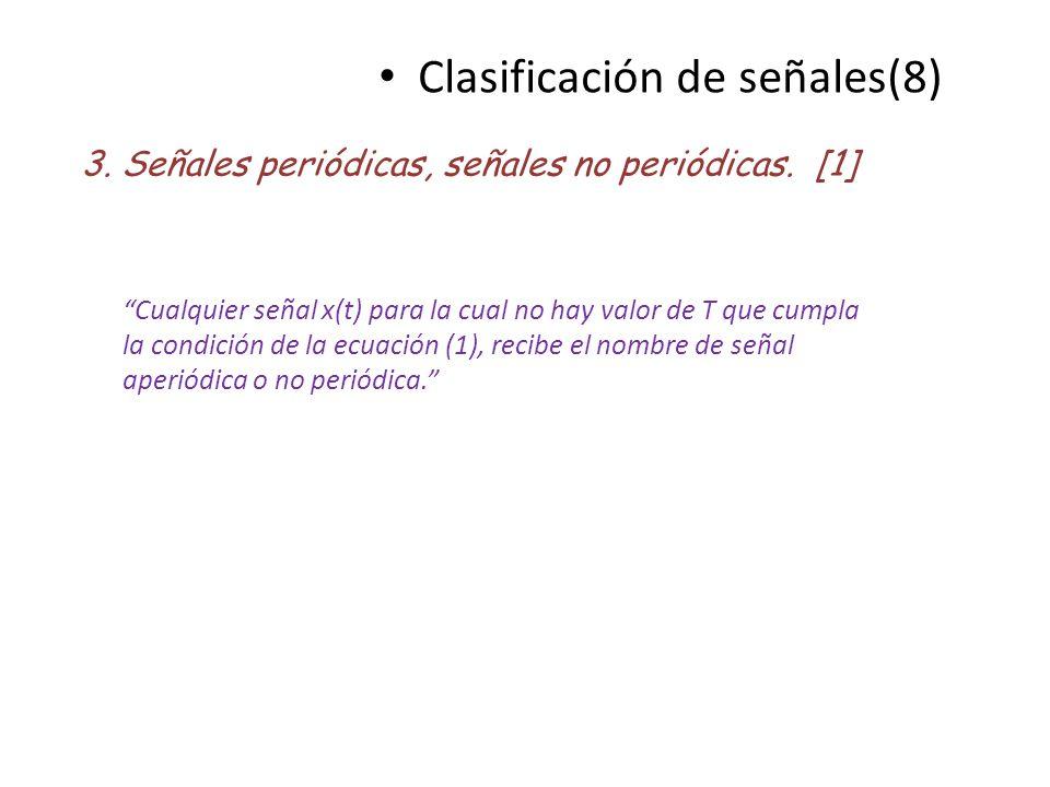 Clasificación de señales(8) 3. Señales periódicas, señales no periódicas. [1] Cualquier señal x(t) para la cual no hay valor de T que cumpla la condic