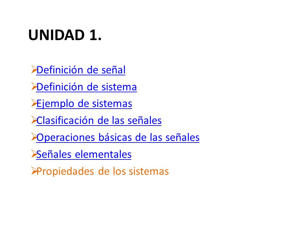 UNIDAD 1. Definición de señal Definición de sistema Ejemplo de sistemas Clasificación de las señales Operaciones básicas de las señales Señales elemen