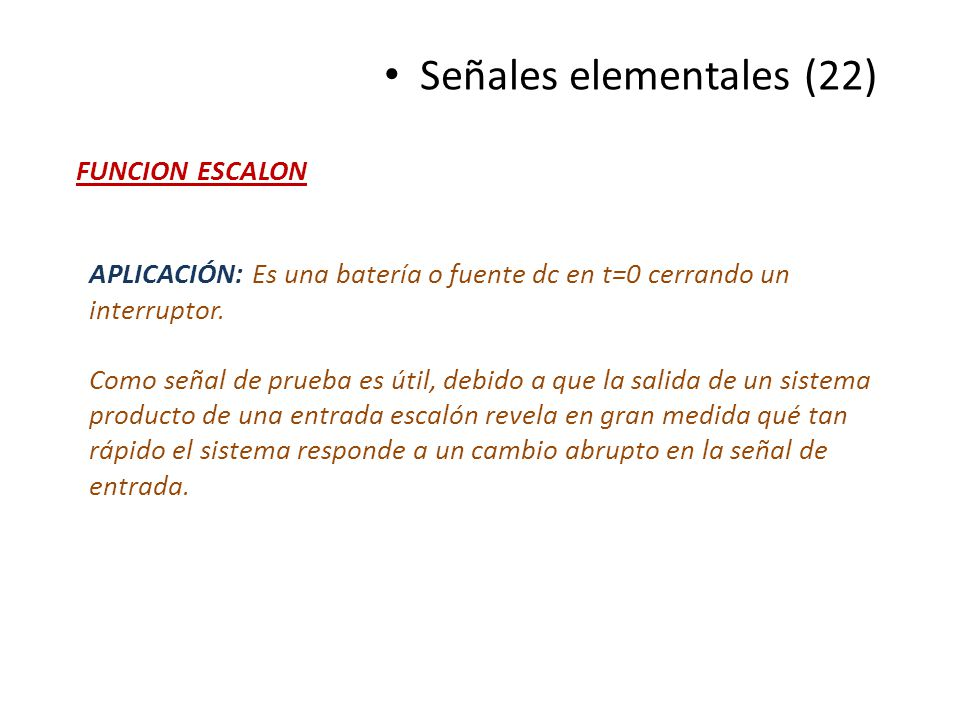 Señales elementales (22) FUNCION ESCALON APLICACIÓN: Es una batería o fuente dc en t=0 cerrando un interruptor. Como señal de prueba es útil, debido a