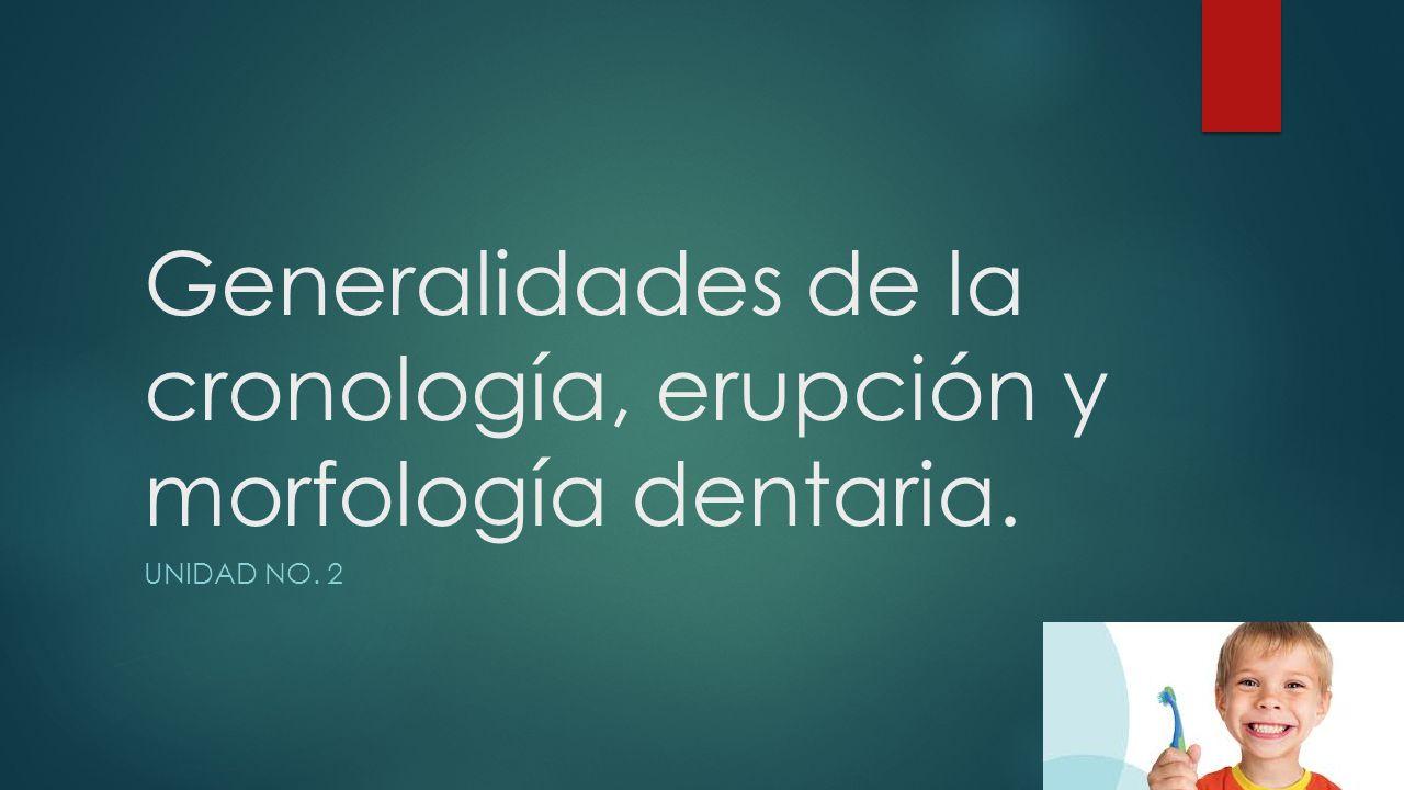 Generalidades de la cronología, erupción y morfología dentaria. UNIDAD NO. 2