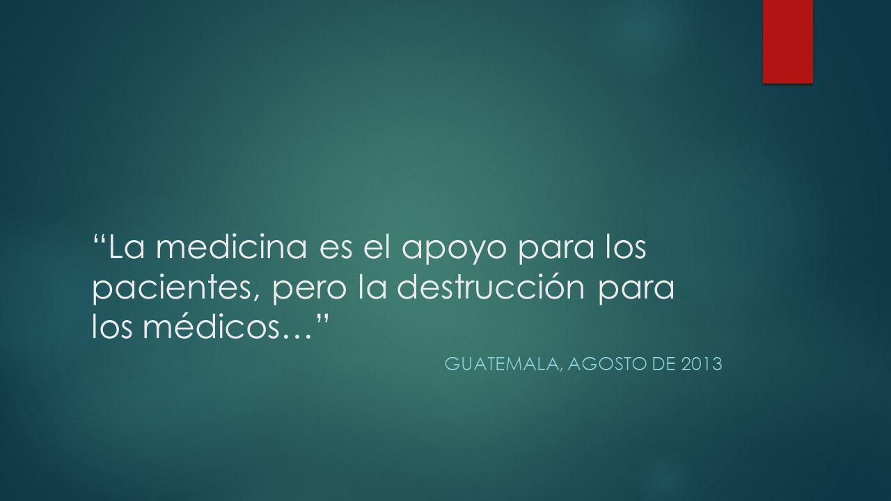 La medicina es el apoyo para los pacientes, pero la destrucción para los médicos… GUATEMALA, AGOSTO DE 2013