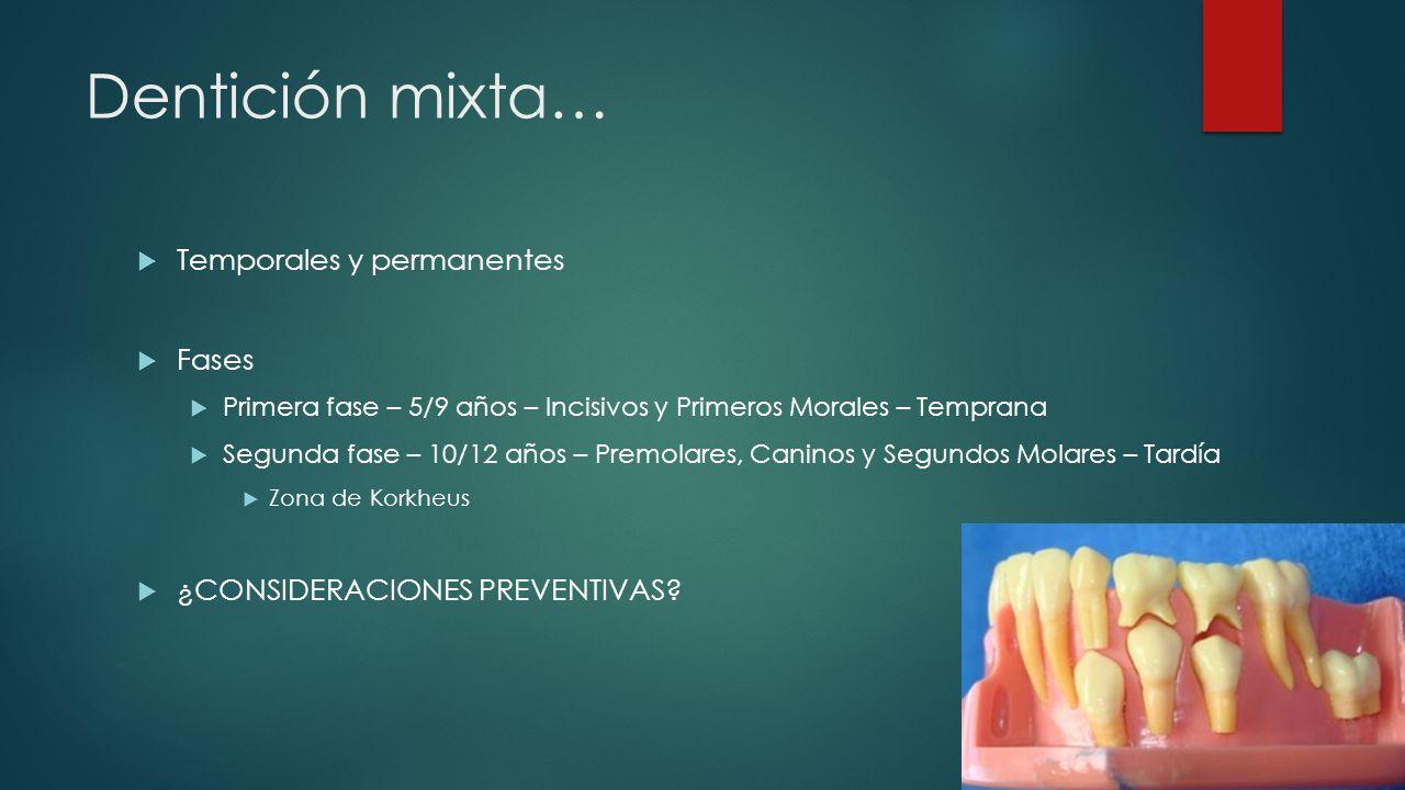 Dentición mixta… Temporales y permanentes Fases Primera fase – 5/9 años – Incisivos y Primeros Morales – Temprana Segunda fase – 10/12 años – Premolar