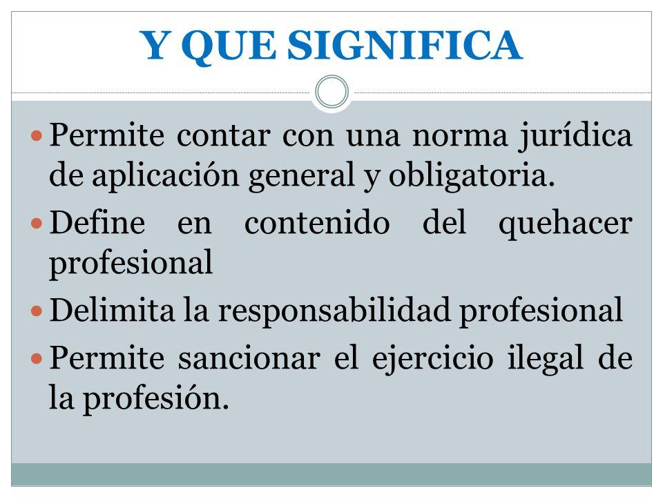 Y QUE SIGNIFICA Permite contar con una norma jurídica de aplicación general y obligatoria. Define en contenido del quehacer profesional Delimita la re
