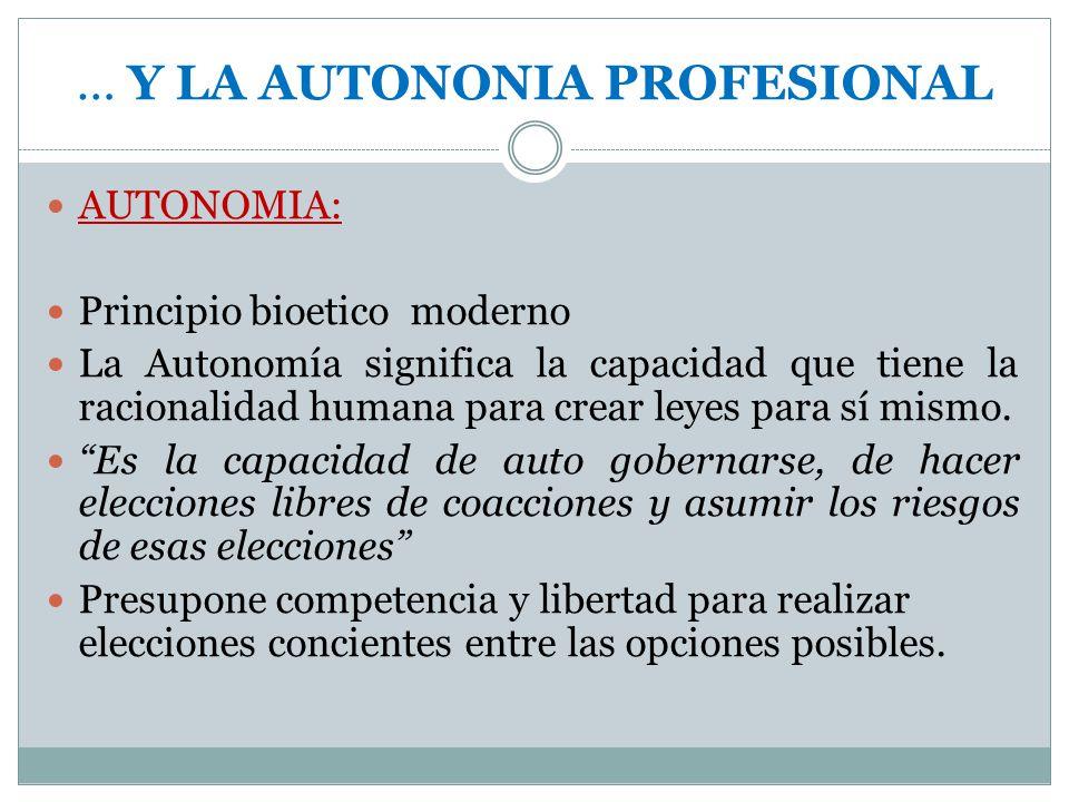 … Y LA AUTONONIA PROFESIONAL AUTONOMIA: Principio bioetico moderno La Autonomía significa la capacidad que tiene la racionalidad humana para crear ley