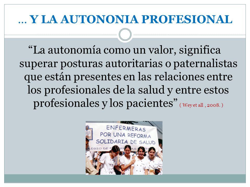 La autonomía como un valor, significa superar posturas autoritarias o paternalistas que están presentes en las relaciones entre los profesionales de la salud y entre estos profesionales y los pacientes ( Wey et all, 2008.