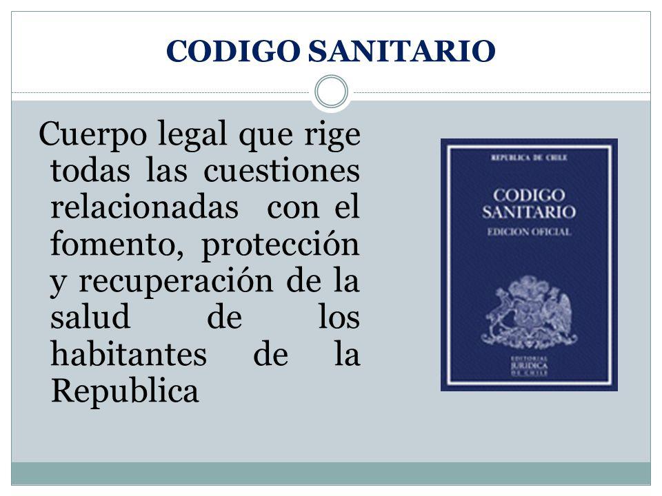 CODIGO SANITARIO Cuerpo legal que rige todas las cuestiones relacionadas con el fomento, protección y recuperación de la salud de los habitantes de la Republica