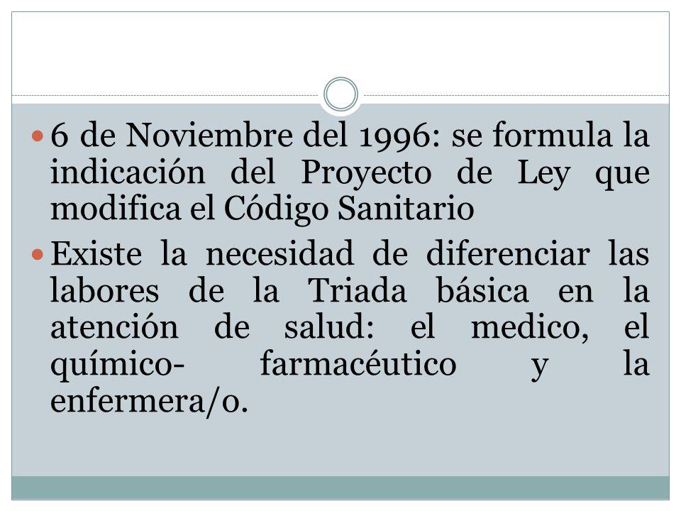 6 de Noviembre del 1996: se formula la indicación del Proyecto de Ley que modifica el Código Sanitario Existe la necesidad de diferenciar las labores de la Triada básica en la atención de salud: el medico, el químico- farmacéutico y la enfermera/o.