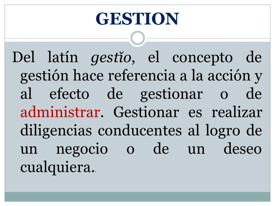 GESTION Del latín gestĭo, el concepto de gestión hace referencia a la acción y al efecto de gestionar o de administrar. Gestionar es realizar diligenc