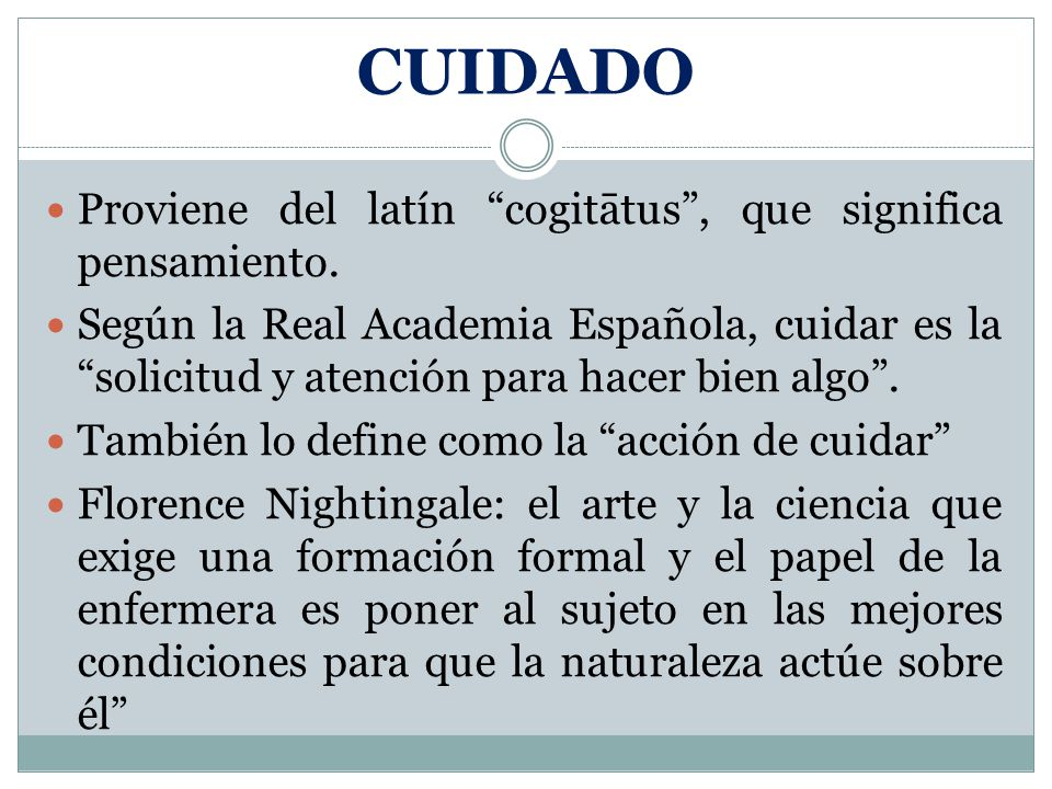 CUIDADO Proviene del latín cogitātus, que significa pensamiento. Según la Real Academia Española, cuidar es la solicitud y atención para hacer bien al