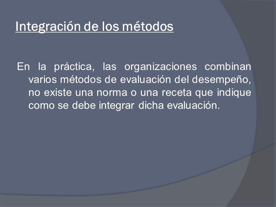 Integración de los métodos En la práctica, las organizaciones combinan varios métodos de evaluación del desempeño, no existe una norma o una receta que indique como se debe integrar dicha evaluación.