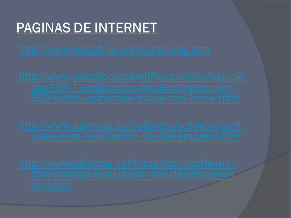 PAGINAS DE INTERNET http://www.wilsoft-la.com/qtraining.htm http://www.psicologiacientifica.com/bv/psicolo gia-125-1-evaluacion-de-desempeno-en- 360-todos-opinamos-todos-nos-bene.html http://www.summar.es/software/software/soft ware-para-evaluacion-de-desempeno.htm http://www.laflecha.net/foros/topic/software- libre-para-la-evaluacion-del-desempeno- humano