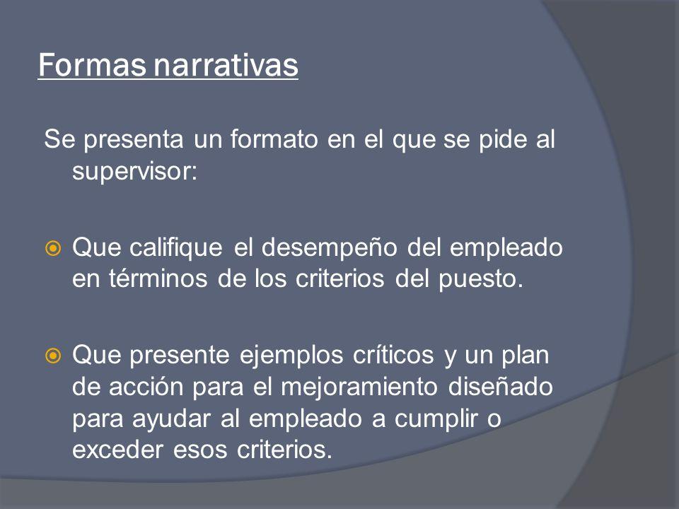 Formas narrativas Se presenta un formato en el que se pide al supervisor: Que califique el desempeño del empleado en términos de los criterios del puesto.
