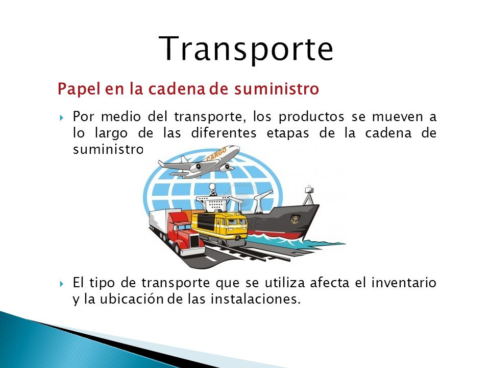 Por medio del transporte, los productos se mueven a lo largo de las diferentes etapas de la cadena de suministro El tipo de transporte que se utiliza