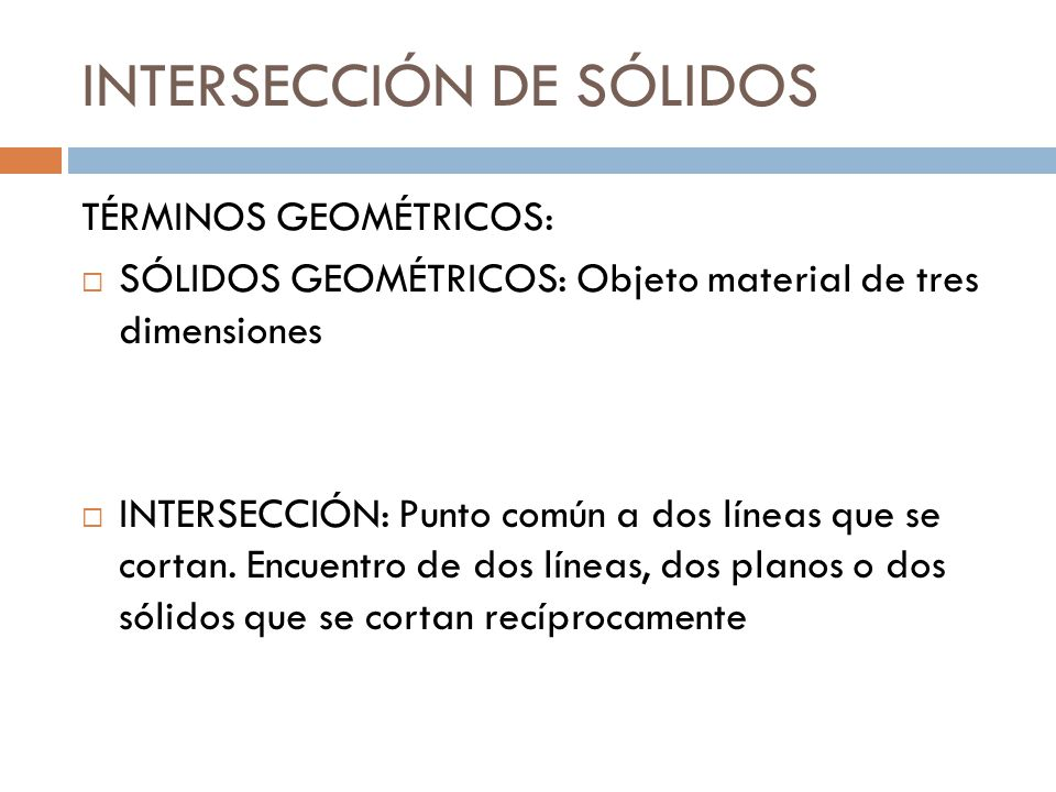 INTERSECCIÓN DE SÓLIDOS TÉRMINOS GEOMÉTRICOS: SÓLIDOS GEOMÉTRICOS: Objeto material de tres dimensiones INTERSECCIÓN: Punto común a dos líneas que se c
