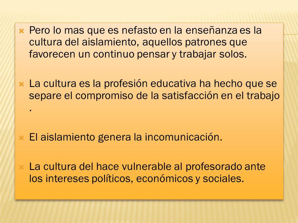 Pero lo mas que es nefasto en la enseñanza es la cultura del aislamiento, aquellos patrones que favorecen un continuo pensar y trabajar solos. La cult