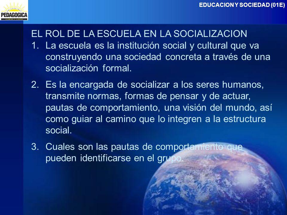 EDUCACION Y SOCIEDAD (01E) EL ROL DE LA ESCUELA EN LA SOCIALIZACION 1.La escuela es la institución social y cultural que va construyendo una sociedad concreta a través de una socialización formal.