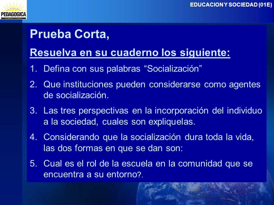 EDUCACION Y SOCIEDAD (01E) Prueba Corta, Resuelva en su cuaderno los siguiente: 1.Defina con sus palabras Socialización 2.Que instituciones pueden considerarse como agentes de socialización.