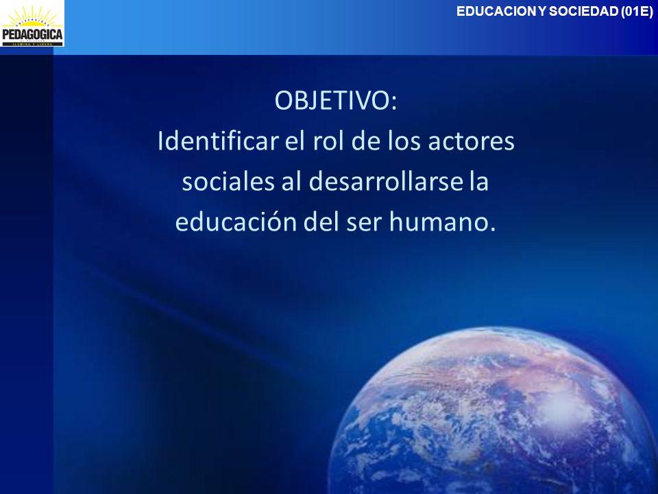 EDUCACION Y SOCIEDAD (01E) OBJETIVO: Identificar el rol de los actores sociales al desarrollarse la educación del ser humano.