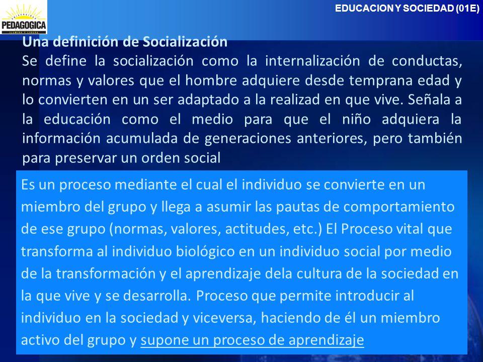 EDUCACION Y SOCIEDAD (01E) Una definición de Socialización Se define la socialización como la internalización de conductas, normas y valores que el hombre adquiere desde temprana edad y lo convierten en un ser adaptado a la realizad en que vive.