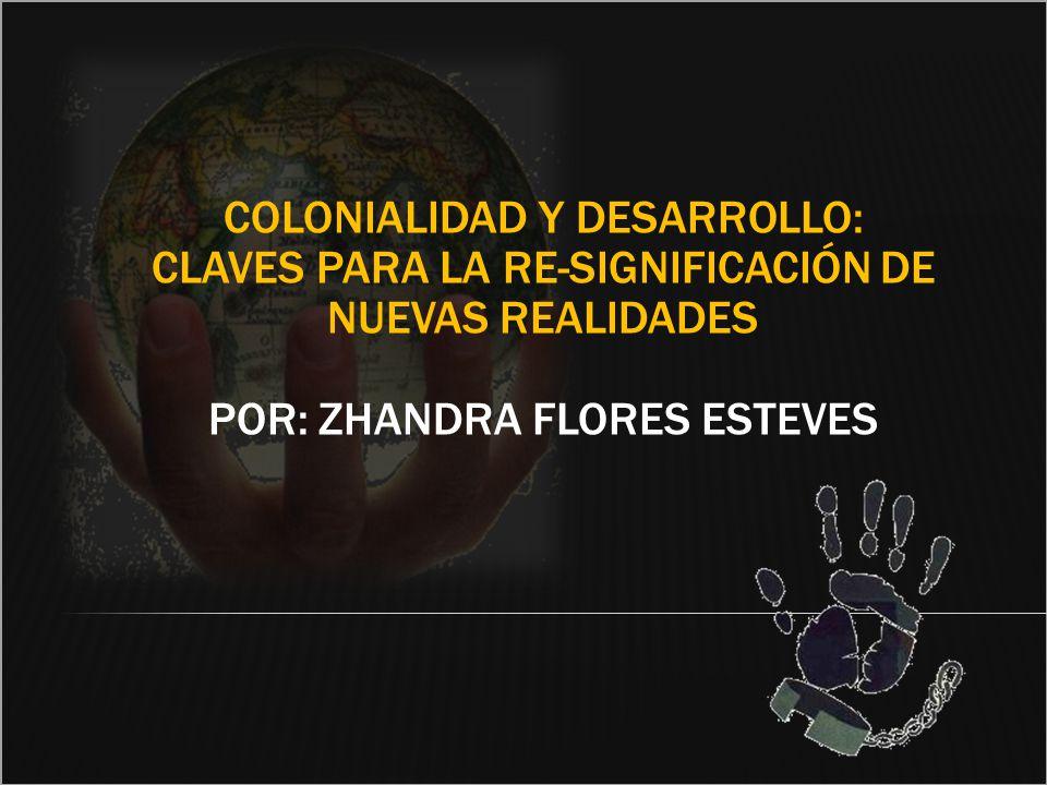 COLONIALIDAD Y DESARROLLO: CLAVES PARA LA RE-SIGNIFICACIÓN DE NUEVAS REALIDADES POR: ZHANDRA FLORES ESTEVES