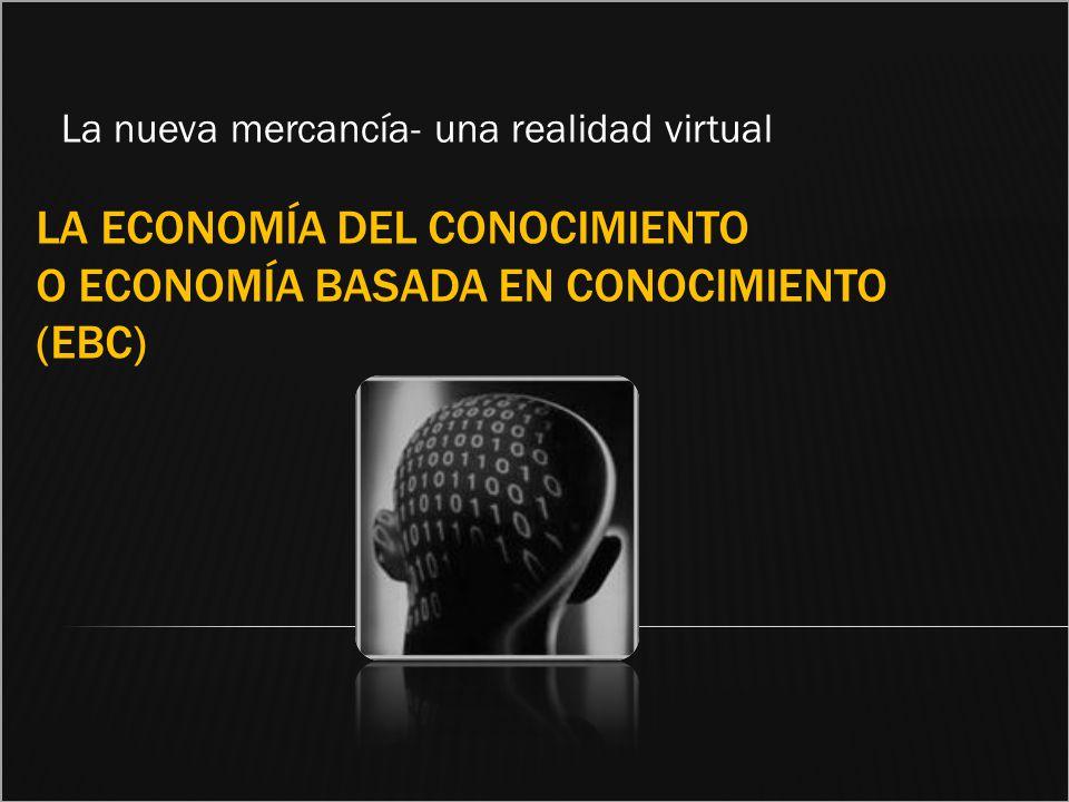 LA ECONOMÍA DEL CONOCIMIENTO O ECONOMÍA BASADA EN CONOCIMIENTO (EBC) La nueva mercancía- una realidad virtual