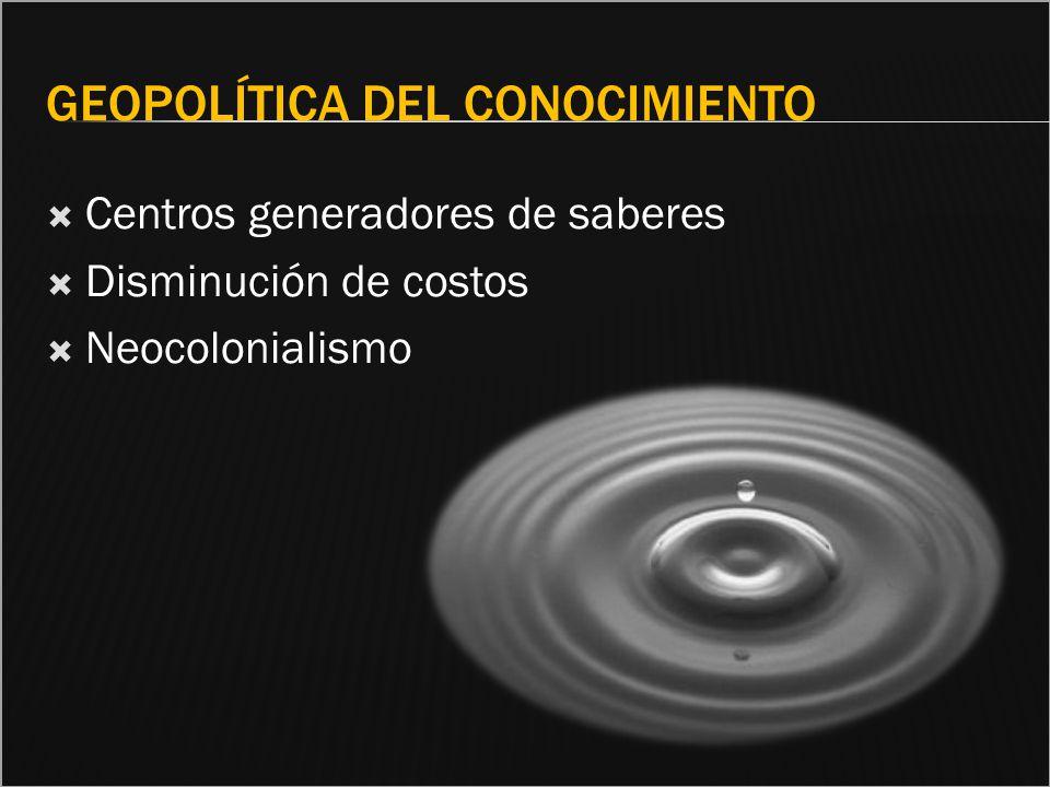 GEOPOLÍTICA DEL CONOCIMIENTO Centros generadores de saberes Disminución de costos Neocolonialismo