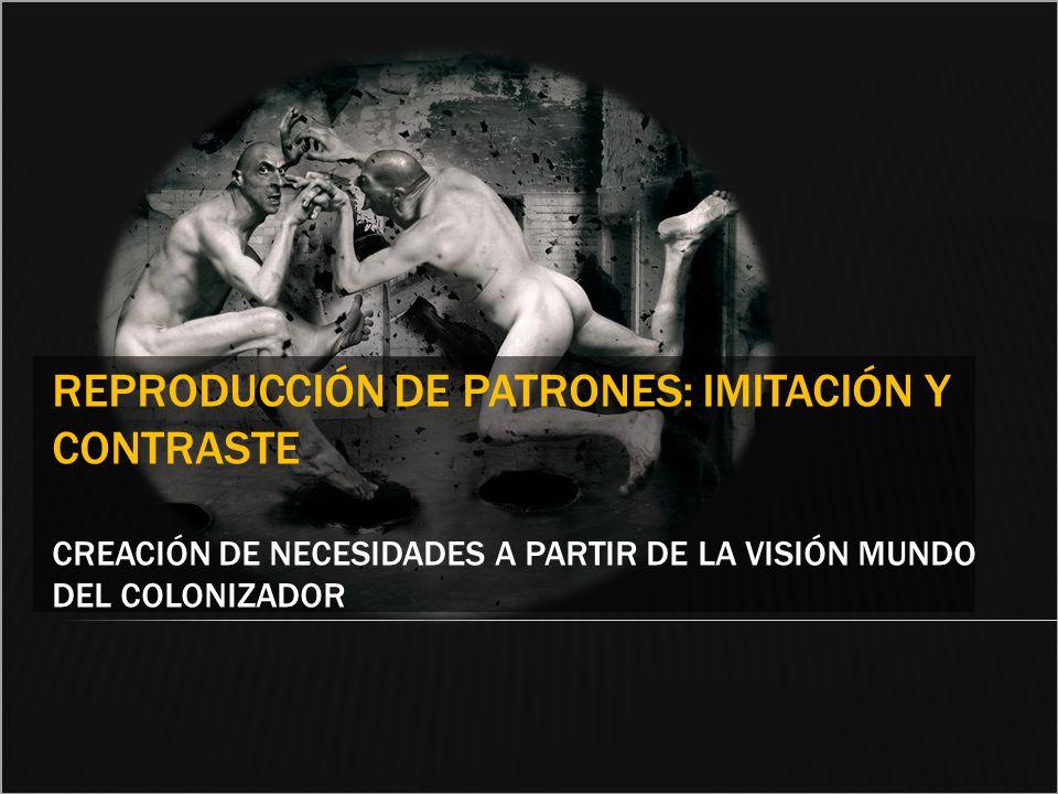 REPRODUCCIÓN DE PATRONES: IMITACIÓN Y CONTRASTE CREACIÓN DE NECESIDADES A PARTIR DE LA VISIÓN MUNDO DEL COLONIZADOR