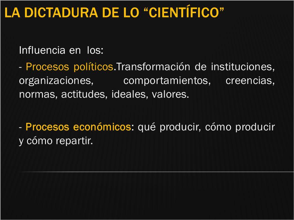 LA DICTADURA DE LO CIENTÍFICO Influencia en los: - Procesos políticos.Transformación de instituciones, organizaciones, comportamientos, creencias, nor