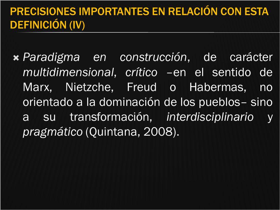 PRECISIONES IMPORTANTES EN RELACIÓN CON ESTA DEFINICIÓN (IV) Paradigma en construcción, de carácter multidimensional, crítico –en el sentido de Marx,