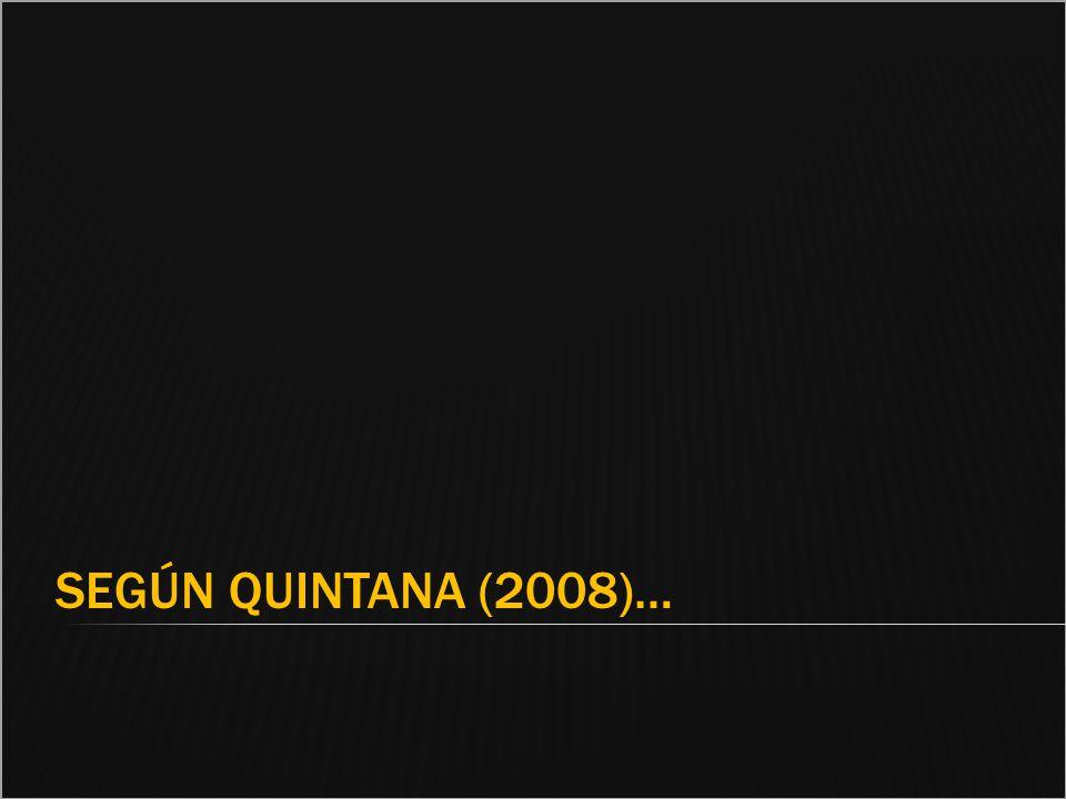 SEGÚN QUINTANA (2008)…