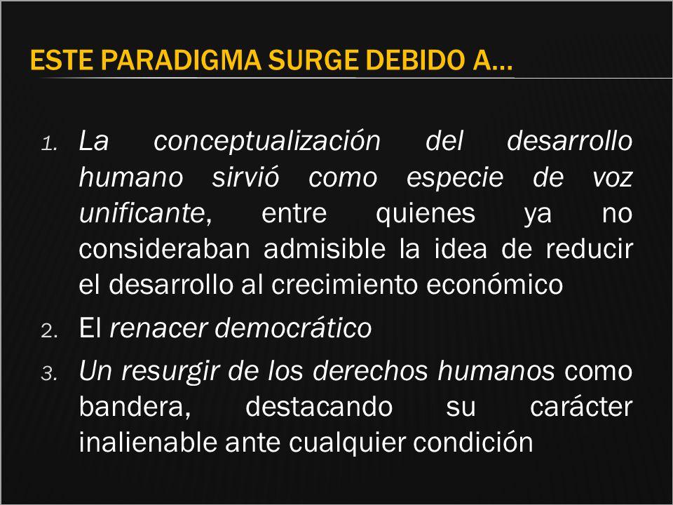 ESTE PARADIGMA SURGE DEBIDO A… 1. La conceptualización del desarrollo humano sirvió como especie de voz unificante, entre quienes ya no consideraban a