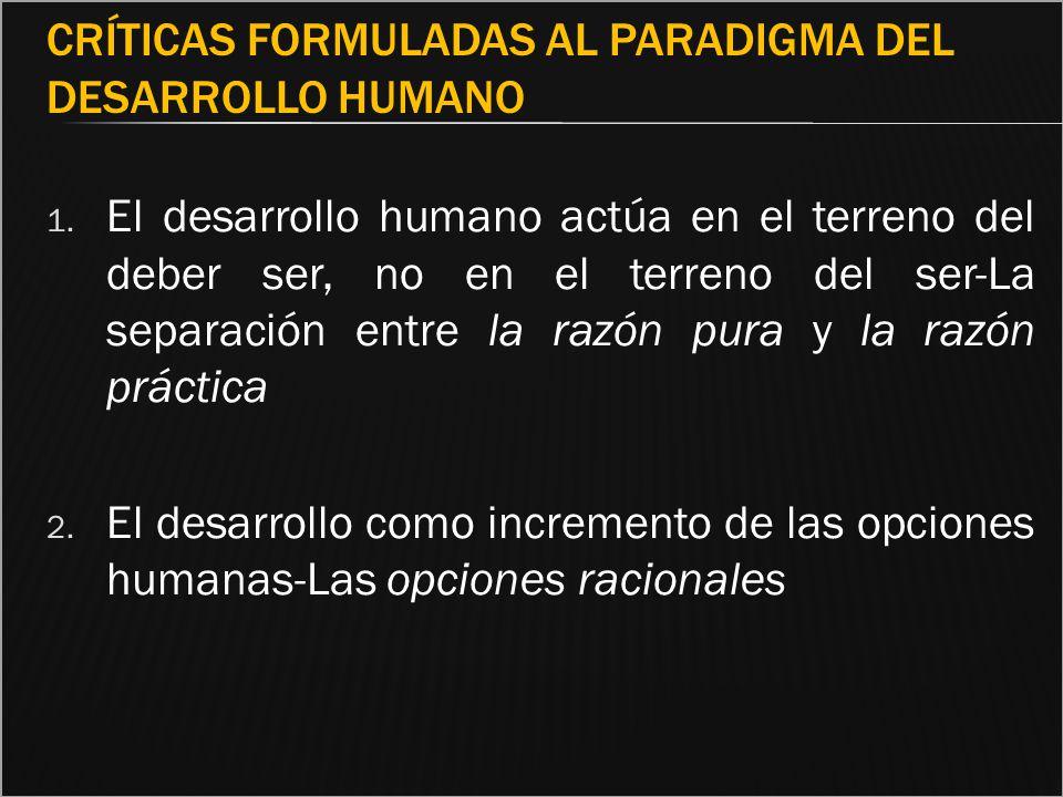 CRÍTICAS FORMULADAS AL PARADIGMA DEL DESARROLLO HUMANO 1. El desarrollo humano actúa en el terreno del deber ser, no en el terreno del ser-La separaci