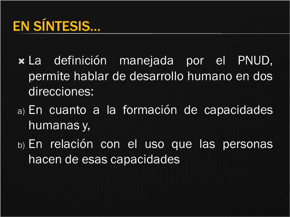 EN SÍNTESIS… La definición manejada por el PNUD, permite hablar de desarrollo humano en dos direcciones: a) En cuanto a la formación de capacidades hu