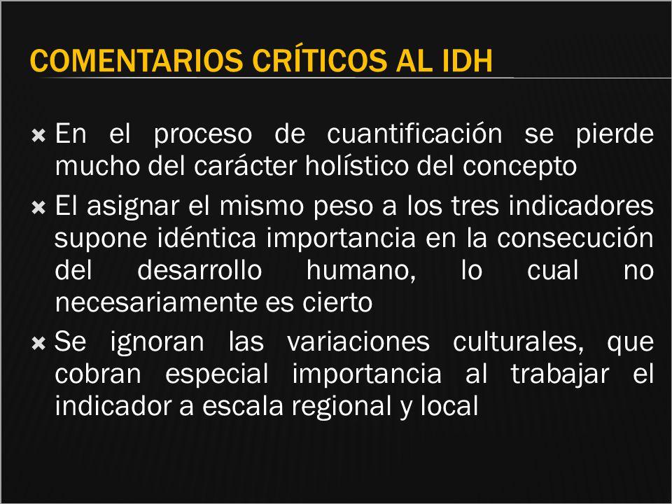 COMENTARIOS CRÍTICOS AL IDH En el proceso de cuantificación se pierde mucho del carácter holístico del concepto El asignar el mismo peso a los tres in