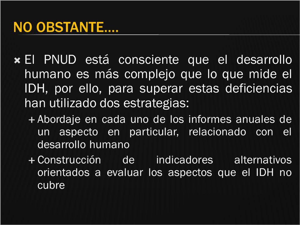 NO OBSTANTE…. El PNUD está consciente que el desarrollo humano es más complejo que lo que mide el IDH, por ello, para superar estas deficiencias han u