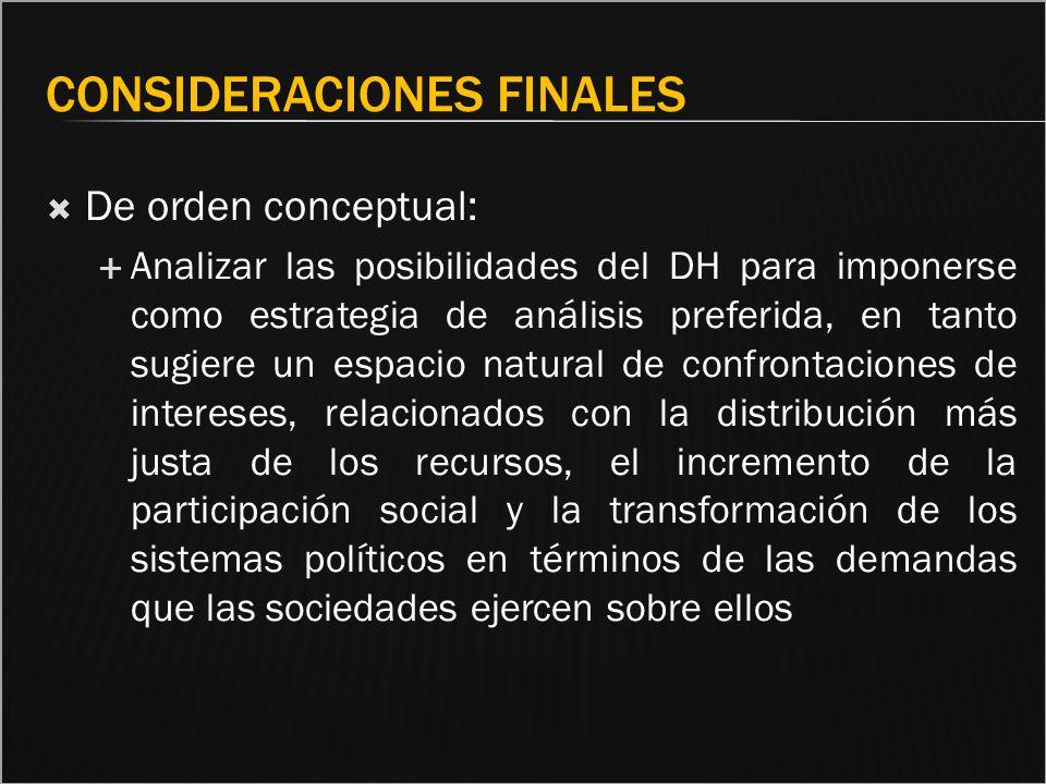 CONSIDERACIONES FINALES De orden conceptual: Analizar las posibilidades del DH para imponerse como estrategia de análisis preferida, en tanto sugiere