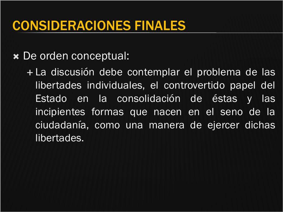 CONSIDERACIONES FINALES De orden conceptual: La discusión debe contemplar el problema de las libertades individuales, el controvertido papel del Estad