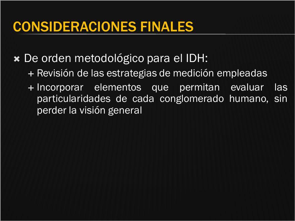 CONSIDERACIONES FINALES De orden metodológico para el IDH: Revisión de las estrategias de medición empleadas Incorporar elementos que permitan evaluar