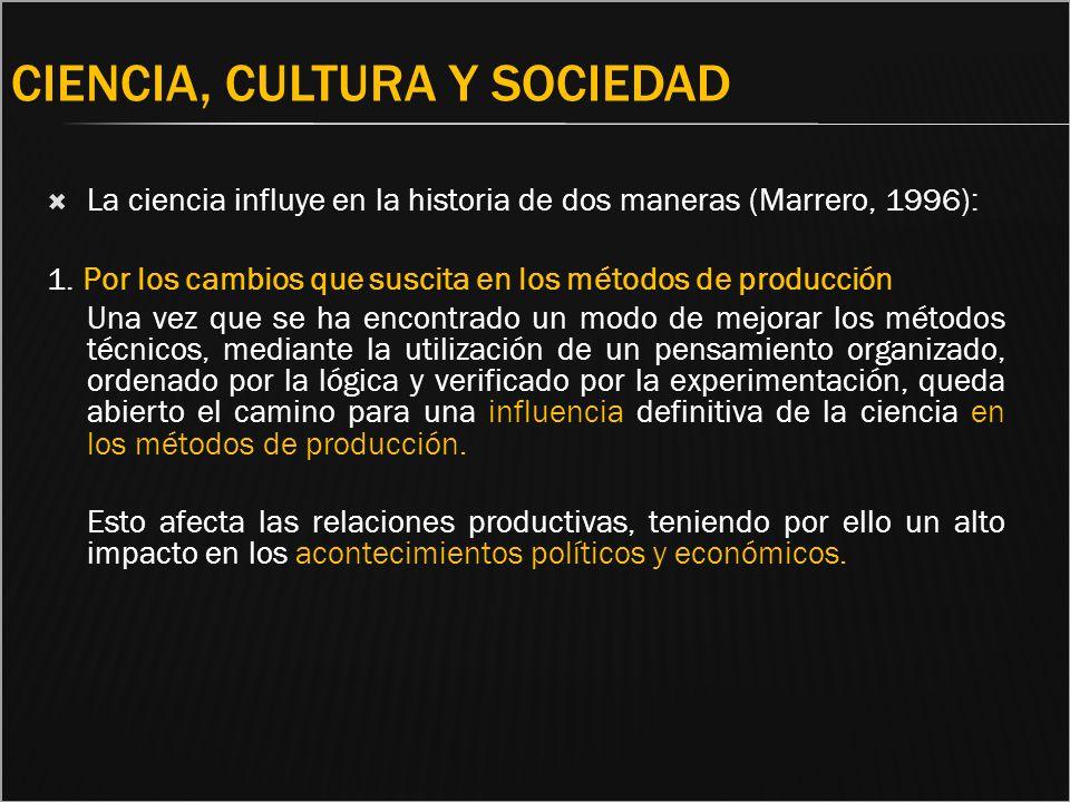 CIENCIA, CULTURA Y SOCIEDAD La ciencia influye en la historia de dos maneras (Marrero, 1996): 1. Por los cambios que suscita en los métodos de producc