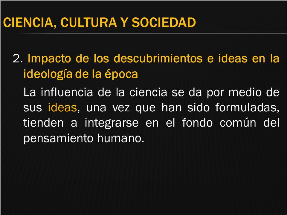 CIENCIA, CULTURA Y SOCIEDAD 2. Impacto de los descubrimientos e ideas en la ideología de la época La influencia de la ciencia se da por medio de sus i