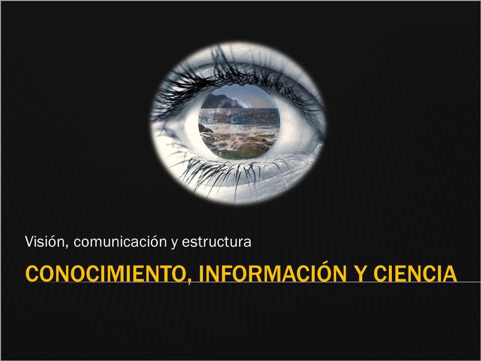 CONOCIMIENTO, INFORMACIÓN Y CIENCIA Visión, comunicación y estructura