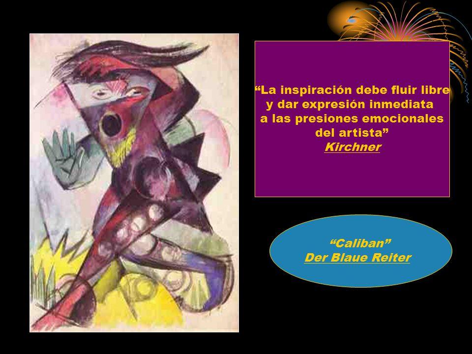 La inspiración debe fluir libre y dar expresión inmediata a las presiones emocionales del artista Kirchner Caliban Der Blaue Reiter