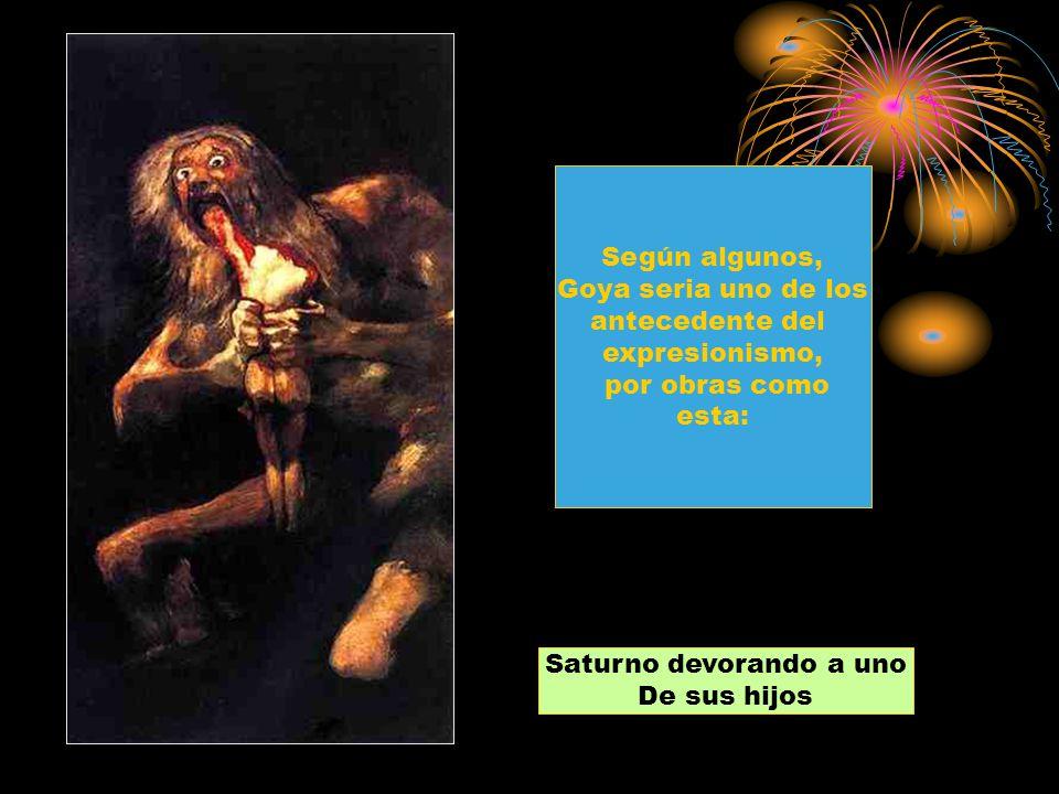 Según algunos, Goya seria uno de los antecedente del expresionismo, por obras como esta: Saturno devorando a uno De sus hijos