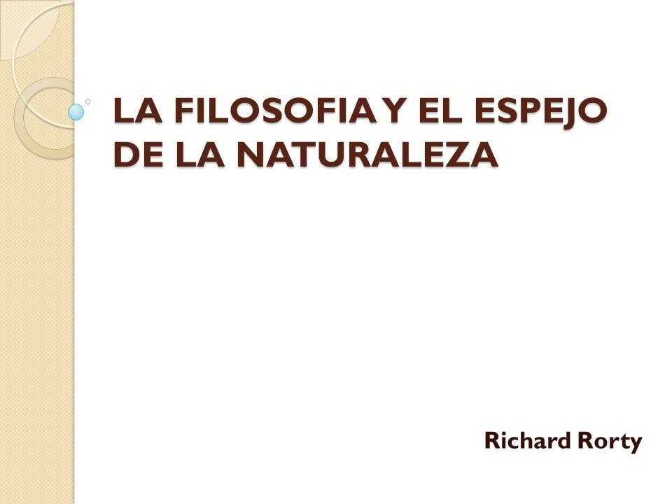 LA FILOSOFIA Y EL ESPEJO DE LA NATURALEZA LA FILOSOFIA Y EL ESPEJO DE LA NATURALEZA Richard Rorty