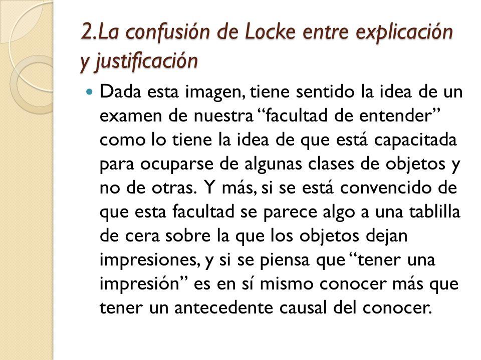 2.La confusión de Locke entre explicación y justificación Dada esta imagen, tiene sentido la idea de un examen de nuestra facultad de entender como lo tiene la idea de que está capacitada para ocuparse de algunas clases de objetos y no de otras.